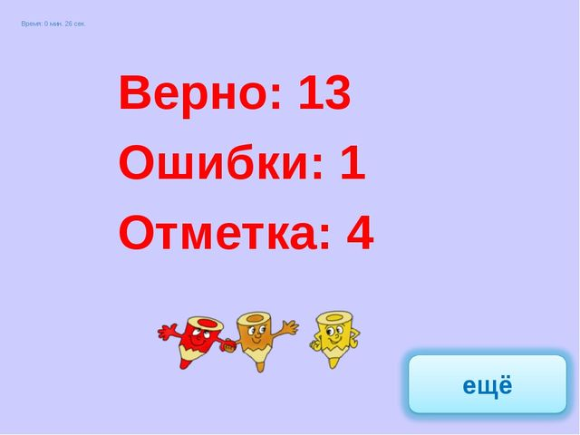 Верно: 17 Ошибки: 0 Отметка: 5 Верно: 13 Ошибки: 1 Отметка: 4 Время: 0 мин. 2...