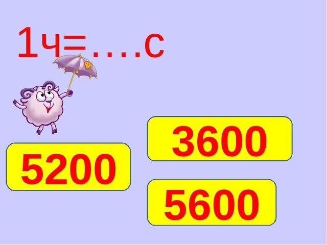 1ч=….с 3600 5600 5200