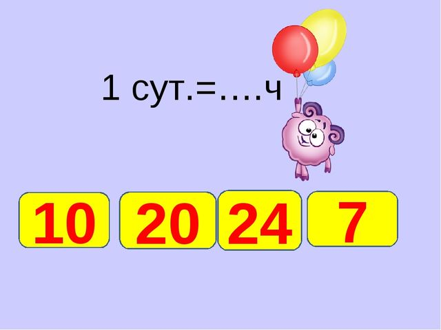 1 сут.=….ч 24 10 20 7