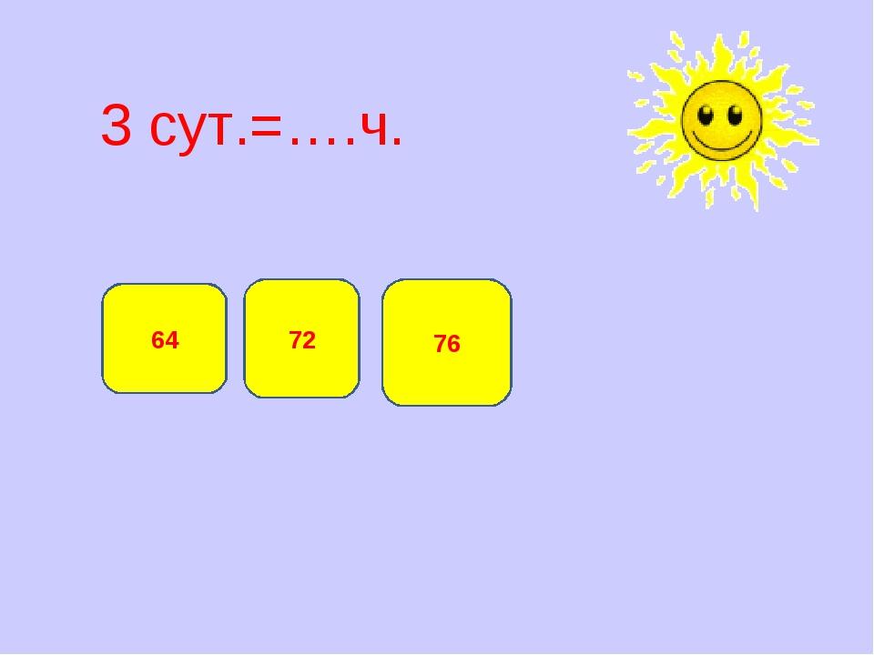 3 сут.=….ч. 72 64 76