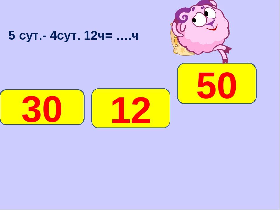 5 сут.- 4сут. 12ч= ….ч 12 30 50