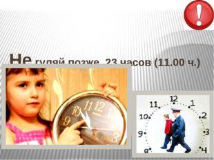 Не гуляй позже 23 часов (11.00 ч.) Комендантский час