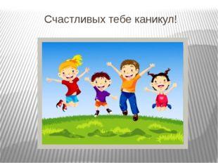 Счастливых тебе каникул!