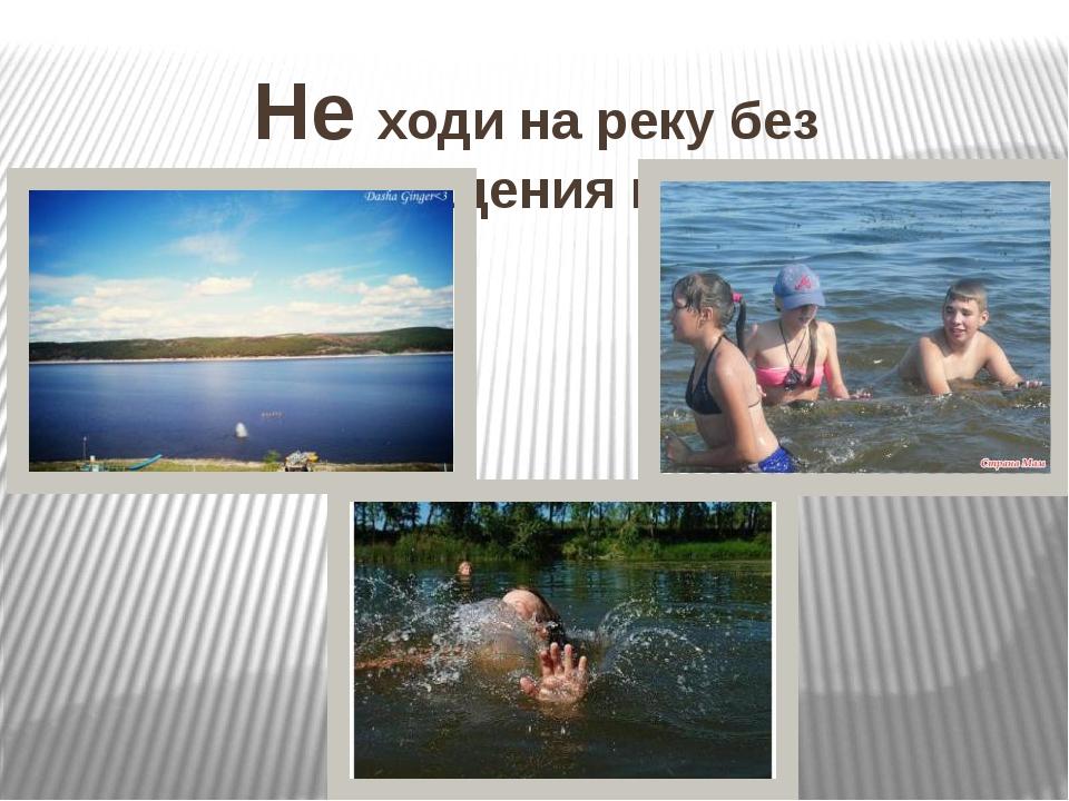 Не ходи на реку без сопровождения взрослых