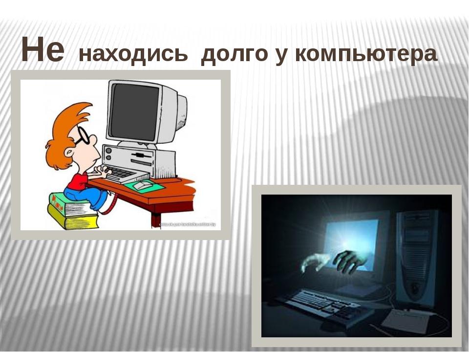 Не находись долго у компьютера