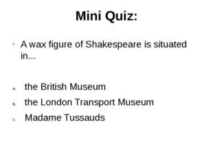 Mini Quiz: A wax figure of Shakespeare is situated in... the British Museum t