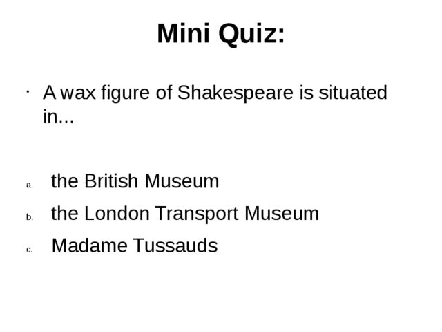 Mini Quiz: A wax figure of Shakespeare is situated in... the British Museum t...