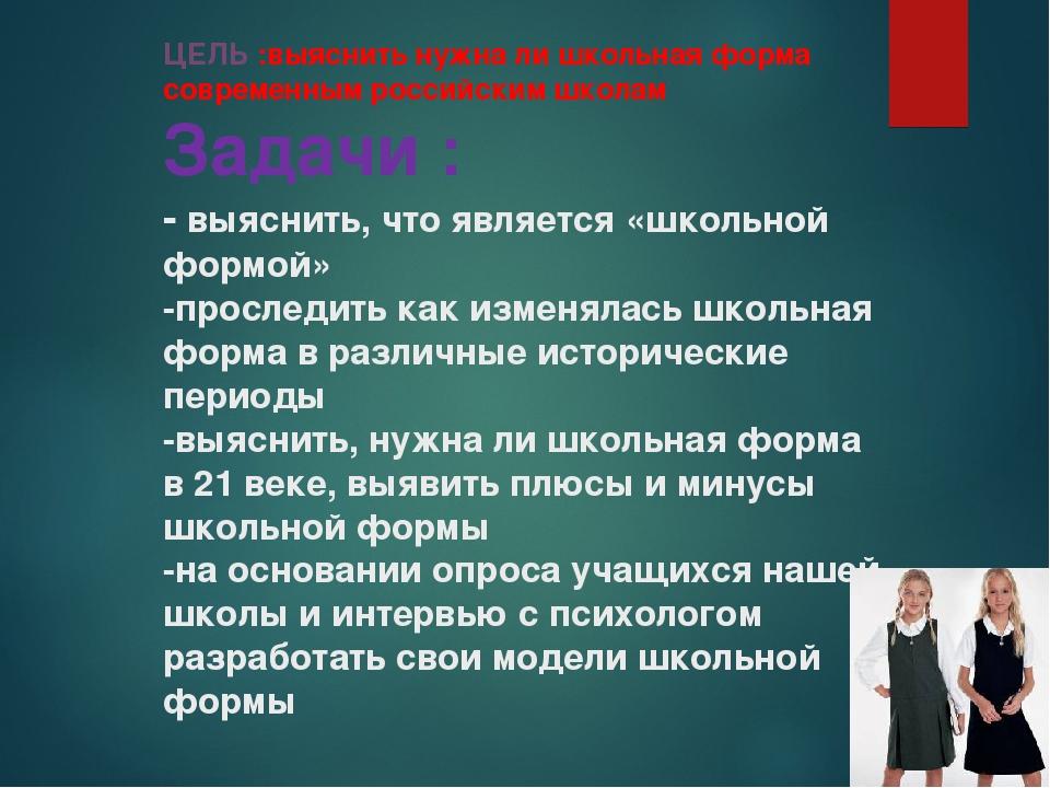 ЦЕЛЬ :выяснить нужна ли школьная форма современным российским школам Задачи :...