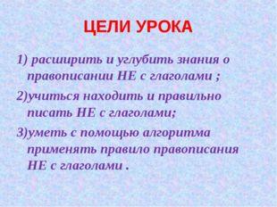 ЦЕЛИ УРОКА 1) расширить и углубить знания о правописании НЕ с глаголами ; 2)у