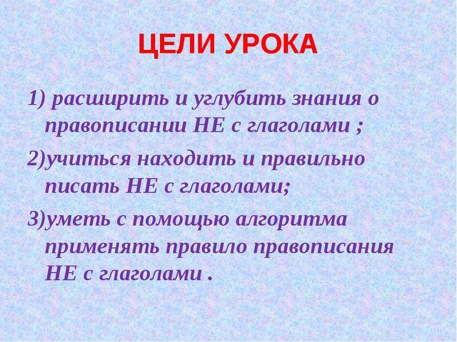 ЦЕЛИ УРОКА 1) расширить и углубить знания о правописании НЕ с глаголами ; 2)у...