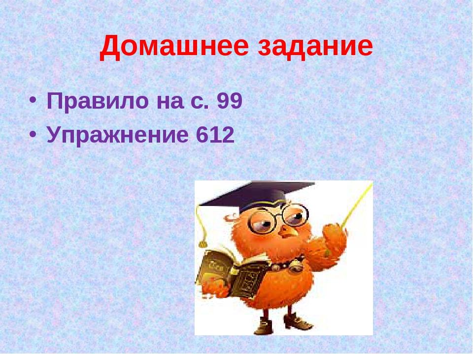 Домашнее задание Правило на с. 99 Упражнение 612