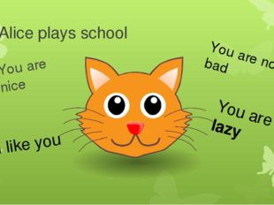 Alice plays school You are nice I like you You are not bad You are not lazy