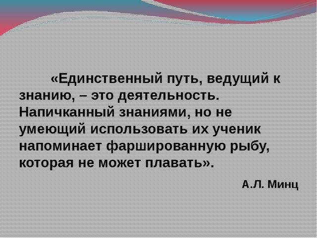 «Единственный путь, ведущий к знанию, – это деятельность. Напичканный знани...