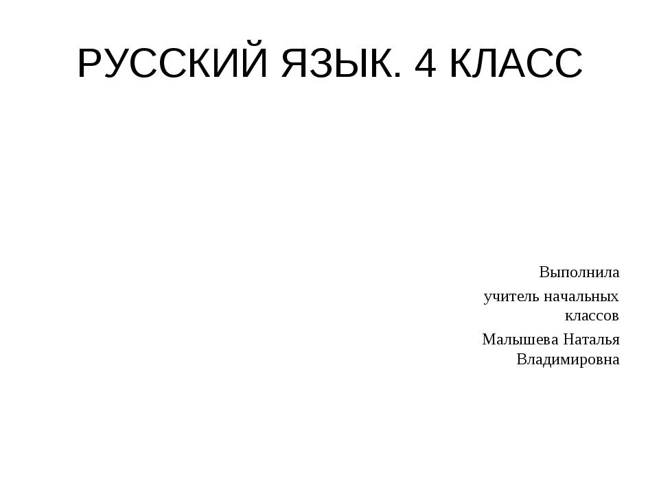 РУССКИЙ ЯЗЫК. 4 КЛАСС Выполнила учитель начальных классов Малышева Наталья Вл...