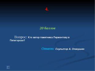 4. 20 баллов Вопрос: Кто автор памятника Лермонтову в Пятигорске? Ответ: Скул