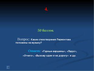 4. 50 баллов. Вопрос: Какие стихотворения Лермонтова положены на музыку? Отве