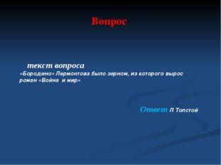 Вопрос текст вопроса «Бородино» Лермонтова было зерном, из которого вырос ром