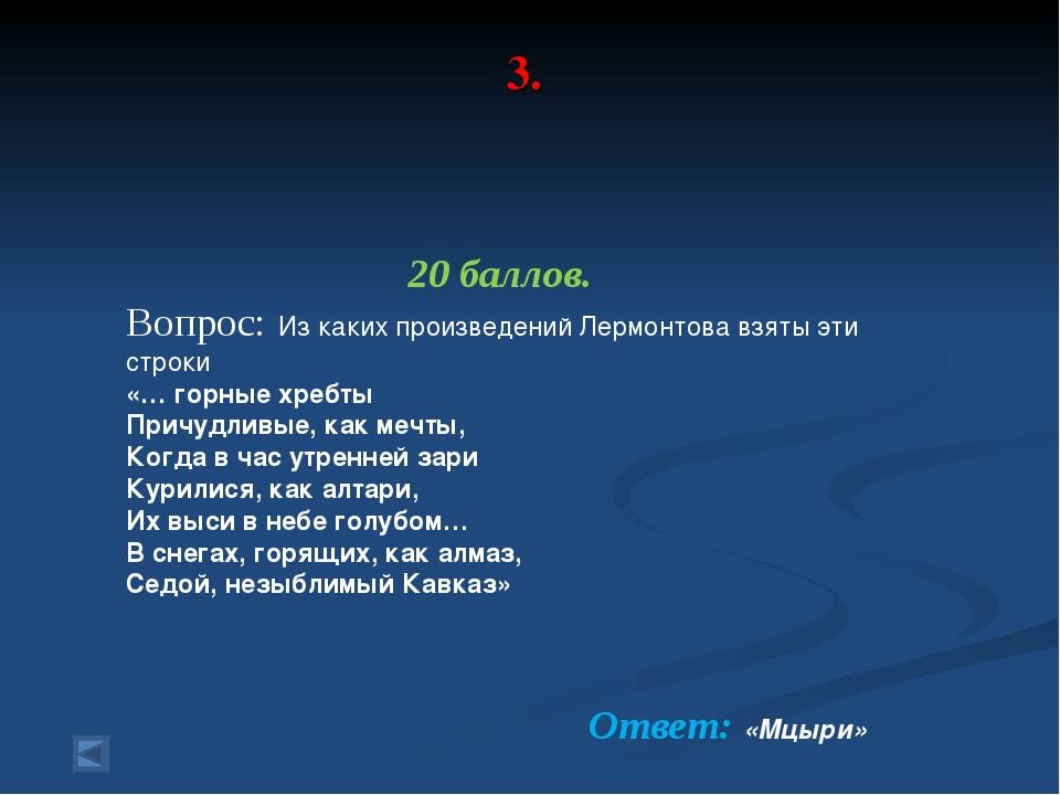 3. 20 баллов. Вопрос: Из каких произведений Лермонтова взяты эти строки «… го...