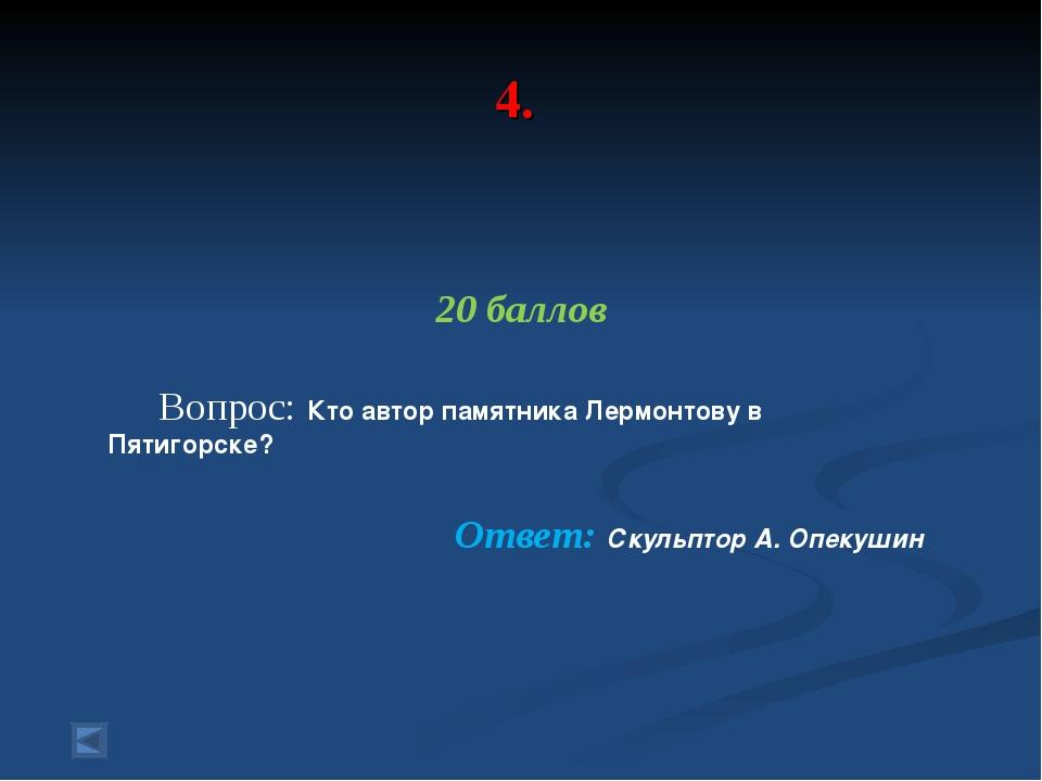 4. 20 баллов Вопрос: Кто автор памятника Лермонтову в Пятигорске? Ответ: Скул...