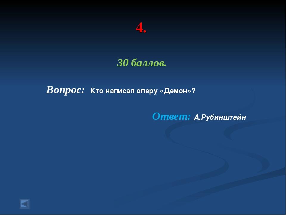 4. 30 баллов. Вопрос: Кто написал оперу «Демон»? Ответ: А.Рубинштейн