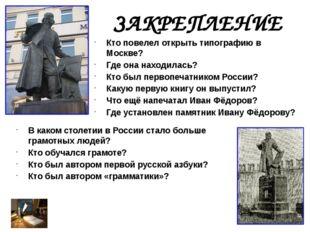 ЗАКРЕПЛЕНИЕ Кто повелел открыть типографию в Москве? Где она находилась? Кто