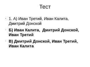 Тест 1. А) Иван Третий, Иван Калита, Дмитрий Донской Б) Иван Калита, Дмитрий