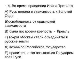 4. Во время правления Ивана Третьего А) Русь попала в зависимость к Золотой О