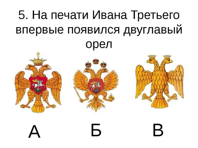 5. На печати Ивана Третьего впервые появился двуглавый орел А Б В