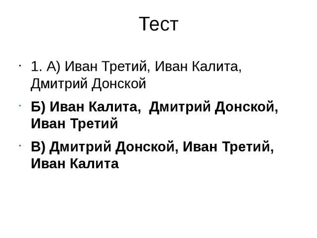 Тест 1. А) Иван Третий, Иван Калита, Дмитрий Донской Б) Иван Калита, Дмитрий...