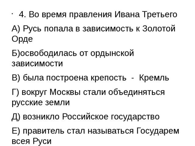 4. Во время правления Ивана Третьего А) Русь попала в зависимость к Золотой О...