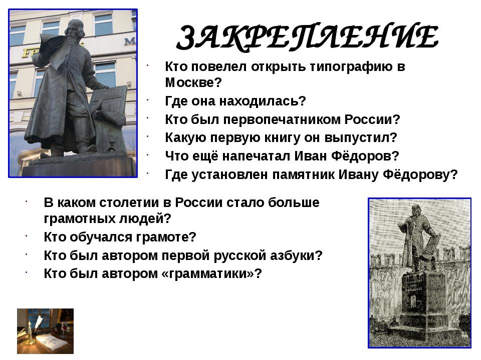 ЗАКРЕПЛЕНИЕ Кто повелел открыть типографию в Москве? Где она находилась? Кто...