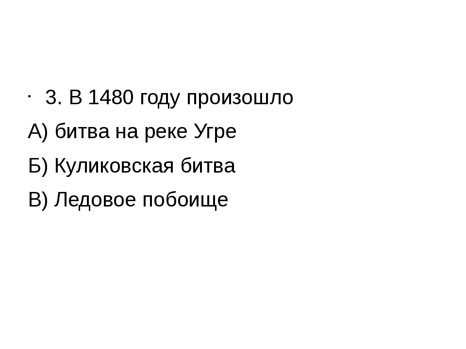3. В 1480 году произошло А) битва на реке Угре Б) Куликовская битва В) Ледов...