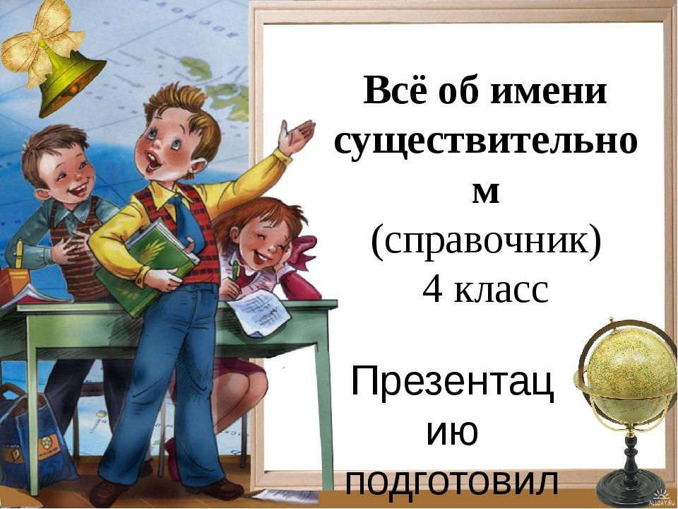 Всё об имени существительном (справочник) 4 класс Презентацию подготовила учи...