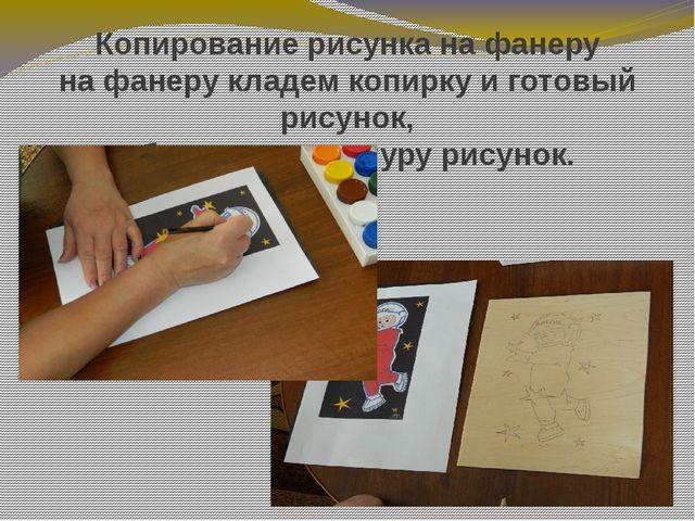 Копирование рисунка на фанеру на фанеру кладем копирку и готовый рисунок, обв...