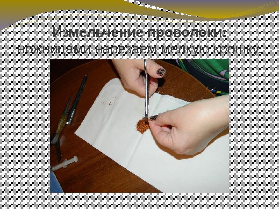 Измельчение проволоки: ножницами нарезаем мелкую крошку.