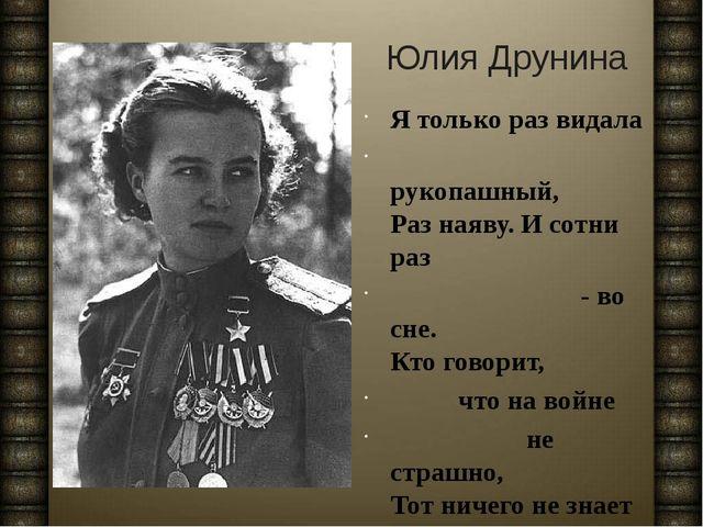 Юлия Друнина Я только раз видала рукопашный, Раз наяву. И сотни раз - во сне....