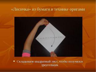 «Лисичка» из бумаги в технике оригами Складываем квадратный лист, чтобы получ
