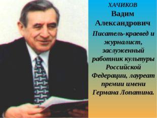 ХАЧИКОВ Вадим Александрович Писатель-краевед и журналист, заслуженный работни