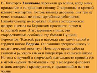 В ПятигорскХачиковыпереехали до войны, когда маму пригласили в тогдашнюю ст