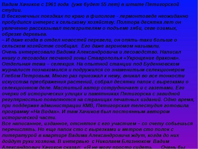 Вадим Хачиков с 1961 года (уже будет 55 лет) в штате Пятигорской студии. В бе...