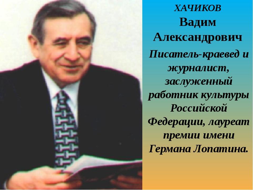 ХАЧИКОВ Вадим Александрович Писатель-краевед и журналист, заслуженный работни...