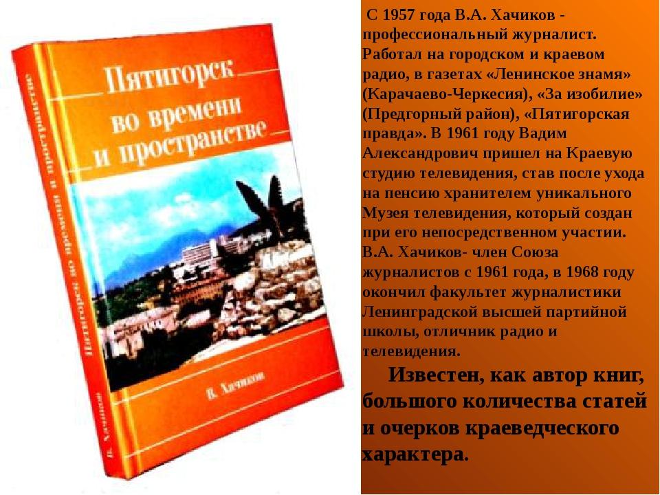 С 1957 года В.А. Хачиков - профессиональный журналист. Работал на городском...
