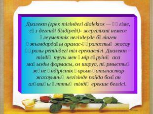 Диалект (грек тіліндегі dialektos — әңгіме, сөз дегенді білдіреді)- жергілікт