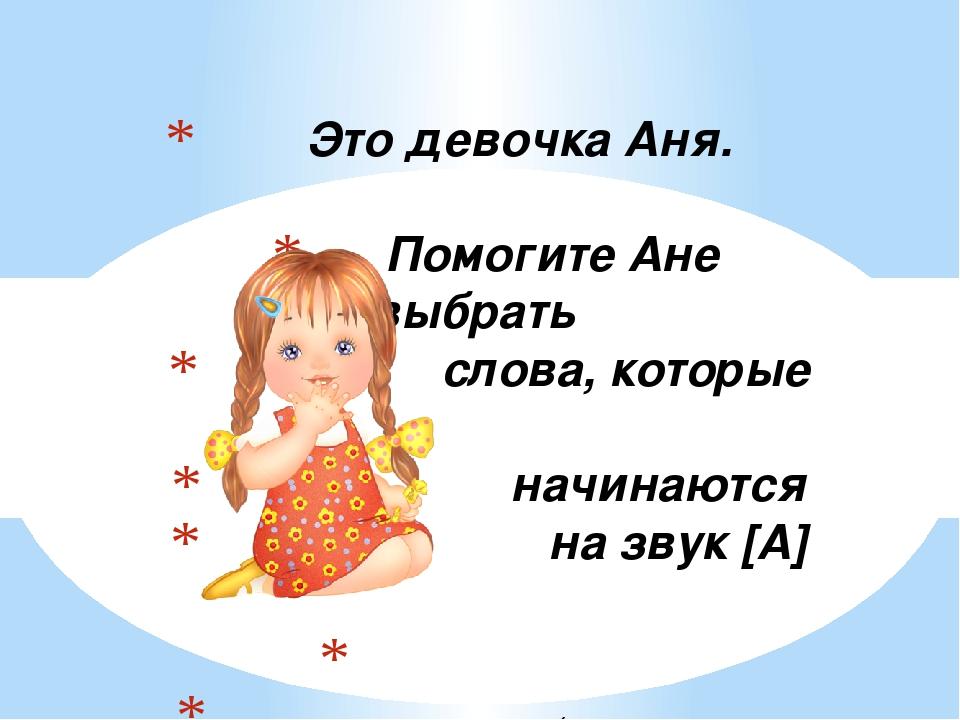 Это девочка Аня. Помогите Ане выбрать слова, которые начинаются на звук [А]...