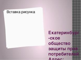 Екатеринбург-ское общество защиты прав потребителей Адрес: Екатеринбург, ул.