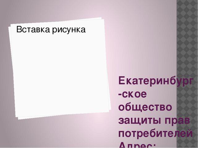 Екатеринбург-ское общество защиты прав потребителей Адрес: Екатеринбург, ул....