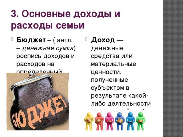 3. Основные доходы и расходы семьи Бюджет – ( англ. – денежная сумка) роспись...