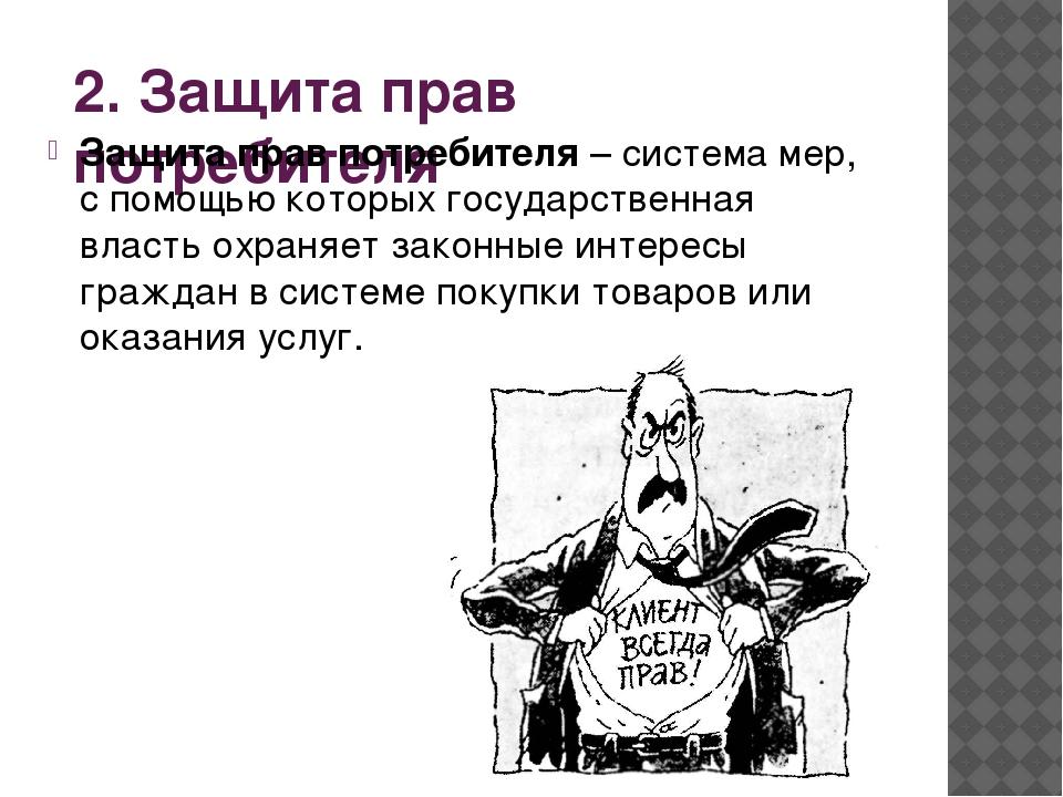 2. Защита прав потребителя Защита прав потребителя – система мер, с помощью к...