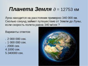 Планета Земля д = 12753 км Луна находится на расстоянии примерно 340000 км.