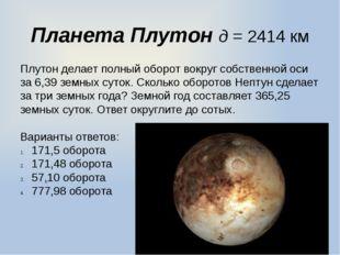 Планета Плутон д = 2414 км Плутон делает полный оборот вокруг собственной ос